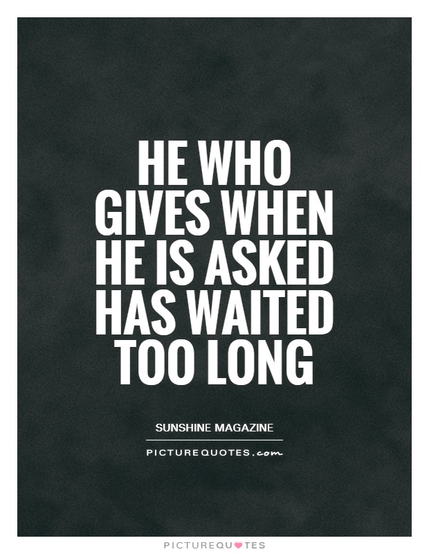 He who gives when he is asked has waited too long Picture Quote #1