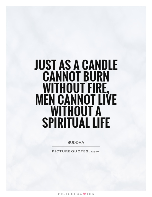 Just as a candle cannot burn without fire, men cannot live without a spiritual life Picture Quote #1