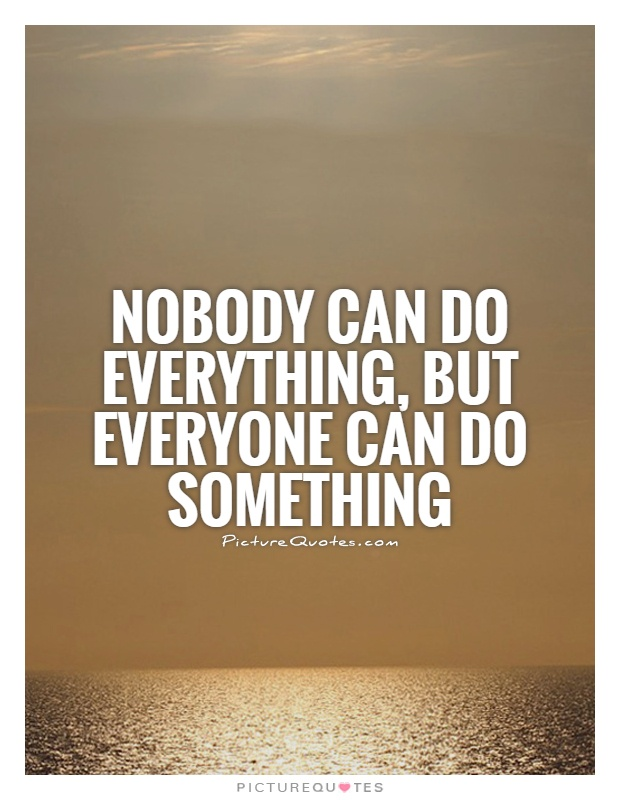Nobody can do everything, but everyone can do something Picture Quote #1