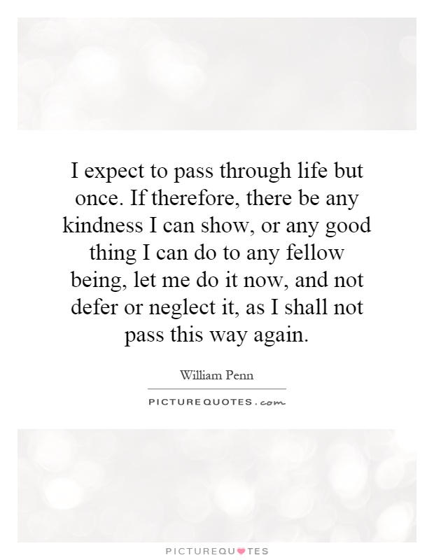I expect to pass through life but once. If therefore, there be any kindness I can show, or any good thing I can do to any fellow being, let me do it now, and not defer or neglect it, as I shall not pass this way again Picture Quote #1