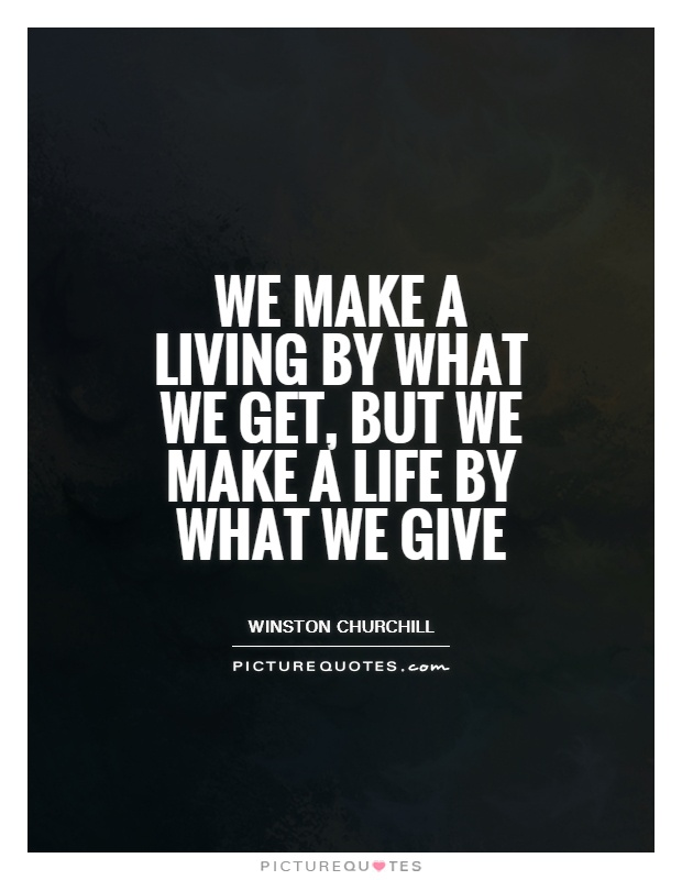 We make a living by what we get, but we make a life by what we give Picture Quote #1