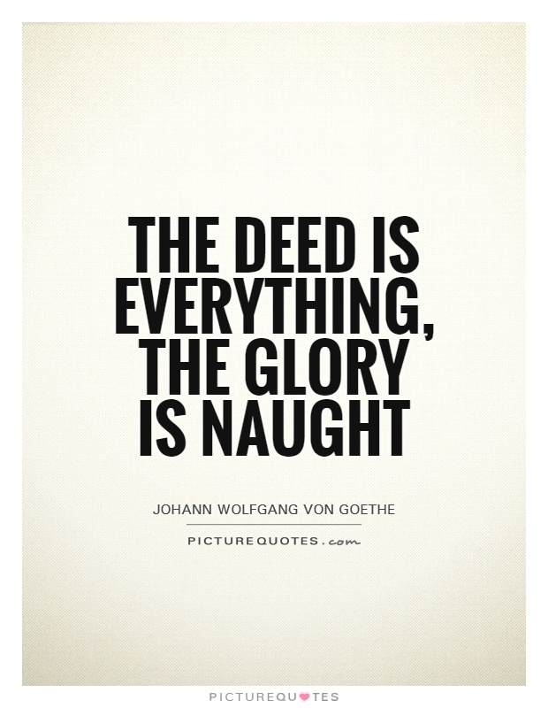 The deed is everything, the glory is naught Picture Quote #1