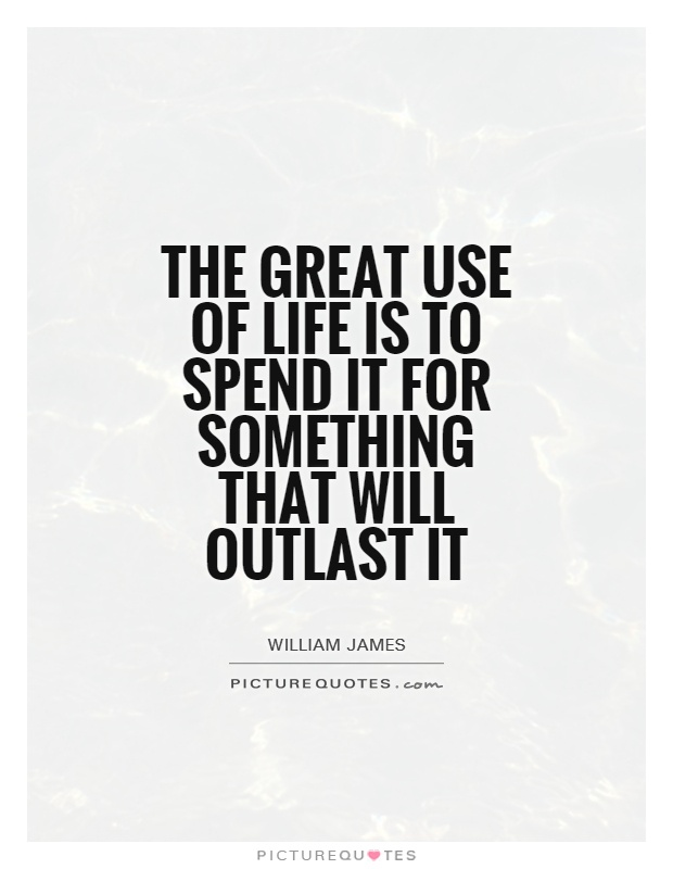 The great use of life is to spend it for something that will outlast it Picture Quote #1