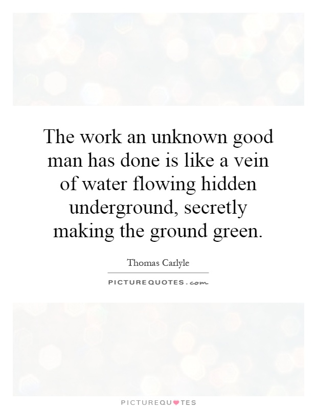The work an unknown good man has done is like a vein of water flowing hidden underground, secretly making the ground green Picture Quote #1