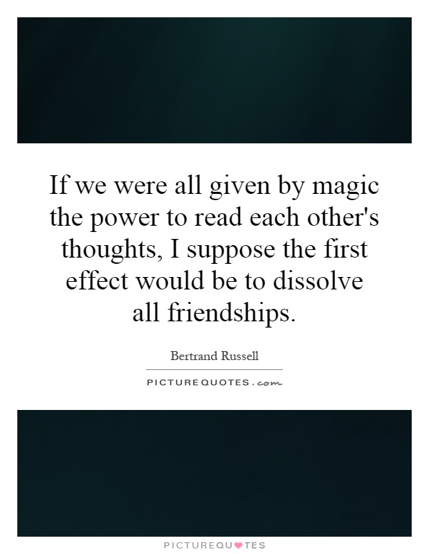 If we were all given by magic the power to read each other's thoughts, I suppose the first effect would be to dissolve all friendships Picture Quote #1