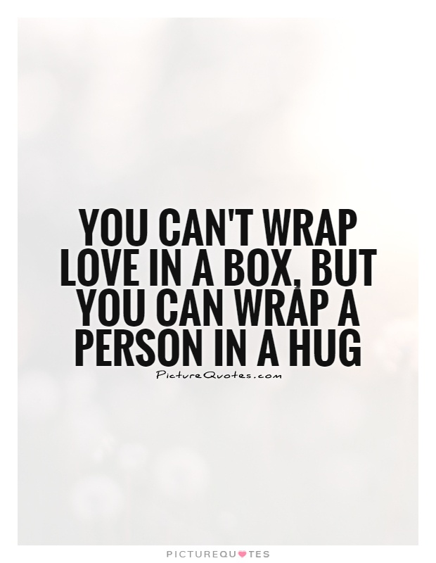 You can't wrap love in a box, but you can wrap a person in a hug Picture Quote #1