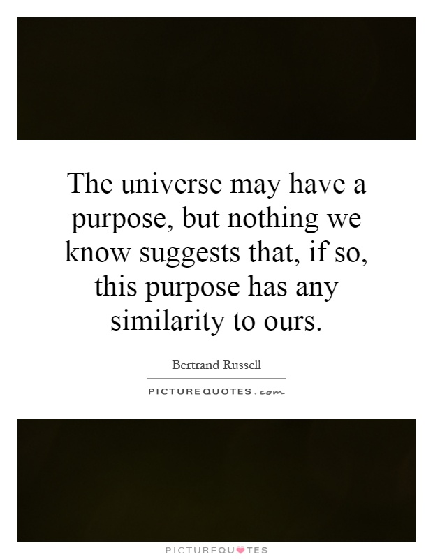 The universe may have a purpose, but nothing we know suggests that, if so, this purpose has any similarity to ours Picture Quote #1