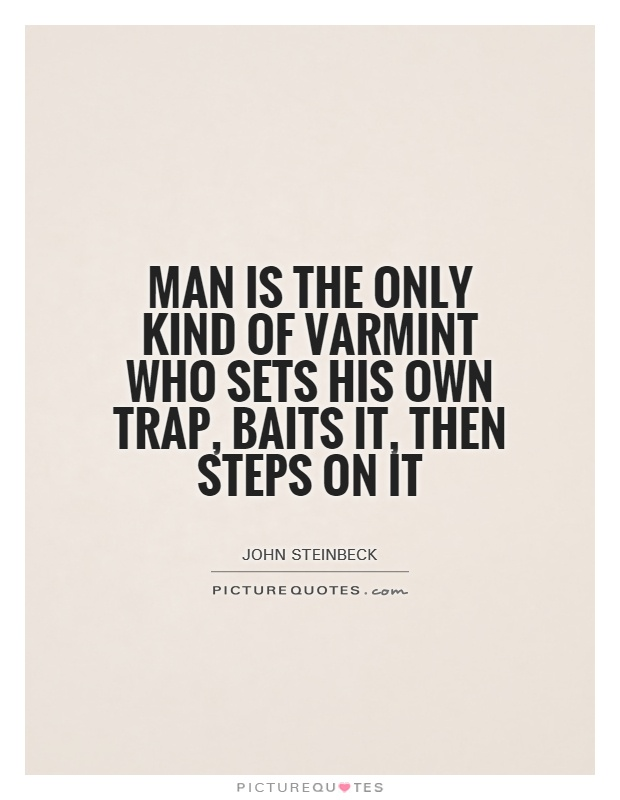 Man is the only kind of varmint who sets his own trap, baits it, then steps on it Picture Quote #1