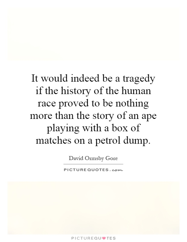 It would indeed be a tragedy if the history of the human race proved to be nothing more than the story of an ape playing with a box of matches on a petrol dump Picture Quote #1