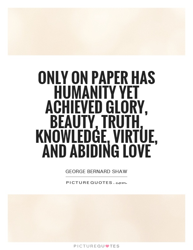 Only on paper has humanity yet achieved glory, beauty, truth, knowledge, virtue, and abiding love Picture Quote #1