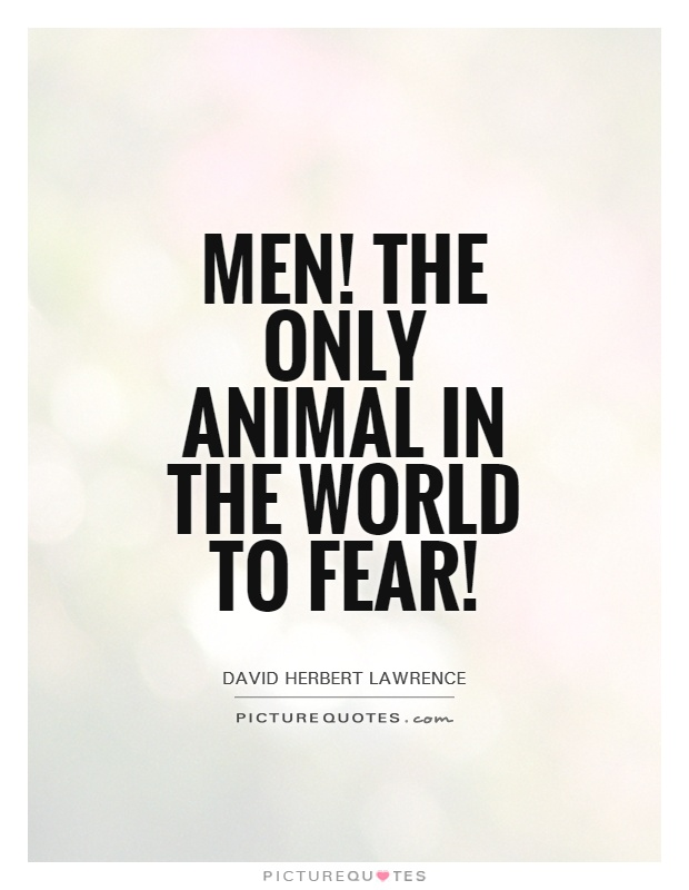 Men! The only animal in the world to fear! Picture Quote #1