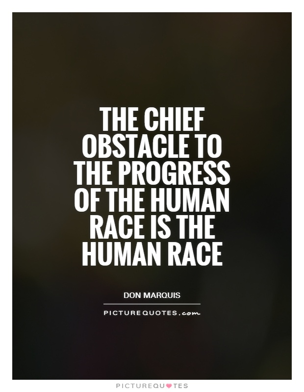 The chief obstacle to the progress of the human race is the human race Picture Quote #1