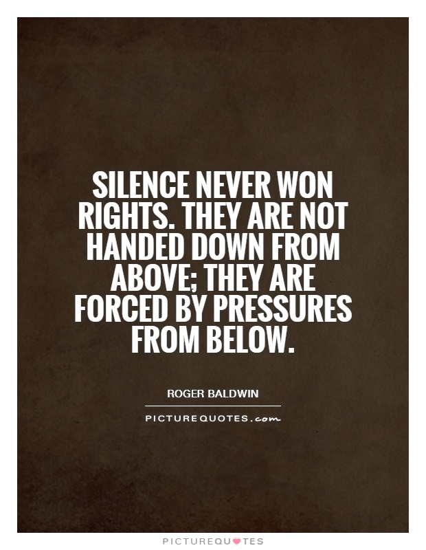 Silence never won rights. They are not handed down from above; they are forced by pressures from below Picture Quote #1