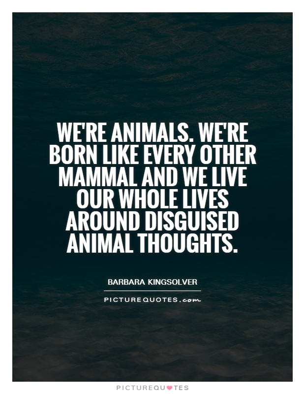 We're animals. We're born like every other mammal and we live our whole lives around disguised animal thoughts Picture Quote #1