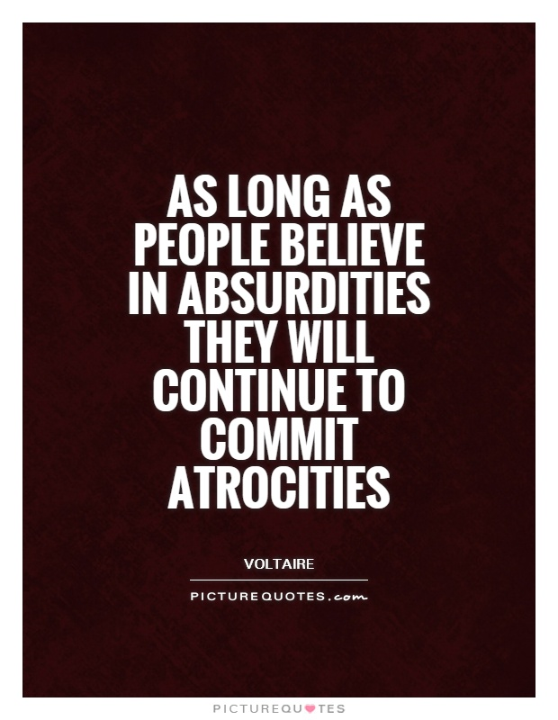 As long as people believe in absurdities they will continue to commit atrocities Picture Quote #1