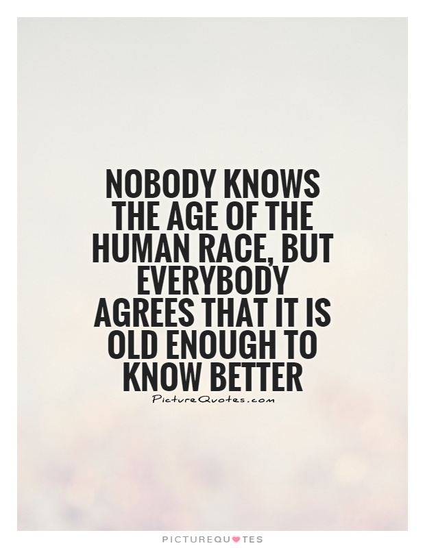 Nobody knows the age of the human race, but everybody agrees that it is old enough to know better Picture Quote #1
