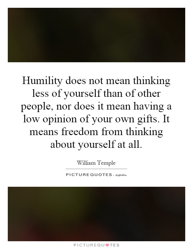 Humility does not mean thinking less of yourself than of other people, nor does it mean having a low opinion of your own gifts. It means freedom from thinking about yourself at all Picture Quote #1