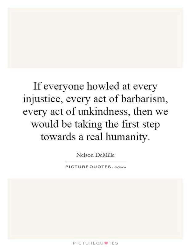 If everyone howled at every injustice, every act of barbarism, every act of unkindness, then we would be taking the first step towards a real humanity Picture Quote #1