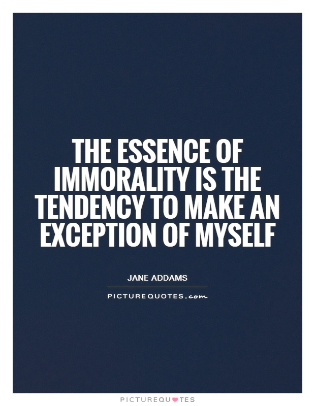 The essence of immorality is the tendency to make an exception of myself Picture Quote #1