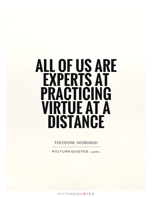 All of us are experts at practicing virtue at a distance Picture Quote #1