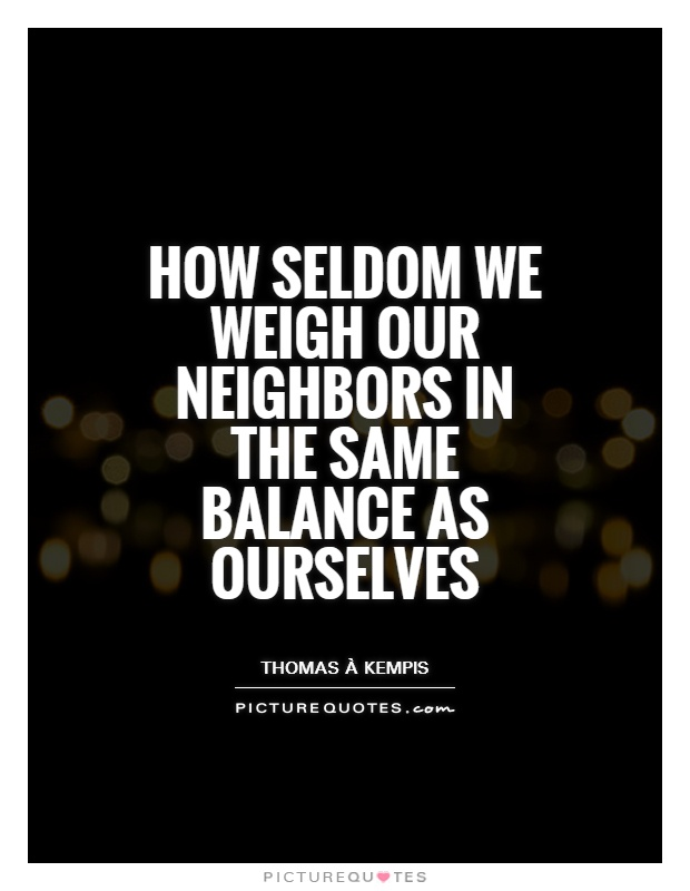 How seldom we weigh our neighbors in the same balance as ourselves Picture Quote #1