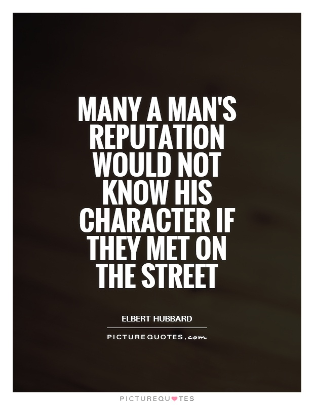 Many a man's reputation would not know his character if they met on the street Picture Quote #1