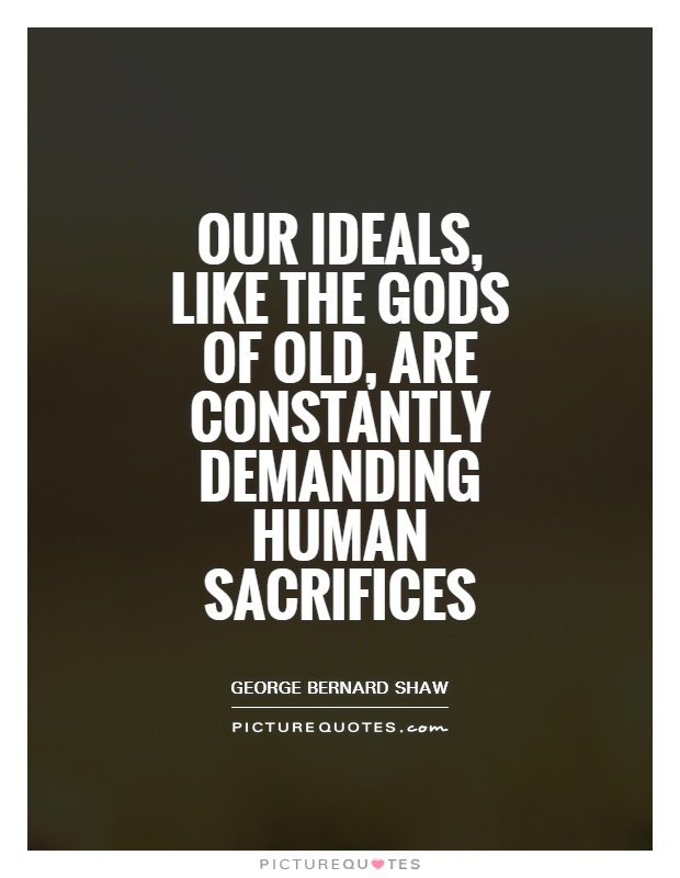 Our ideals, like the gods of old, are constantly demanding human sacrifices Picture Quote #1
