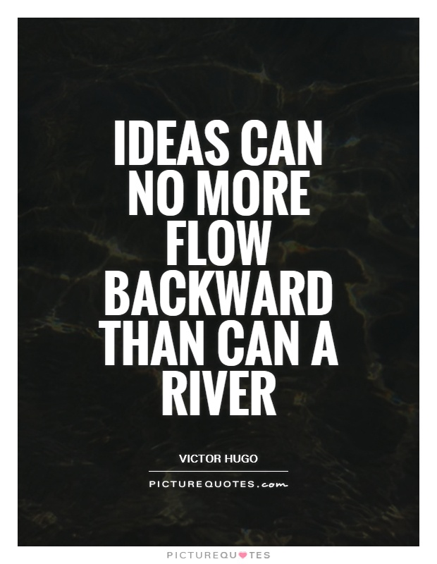 Ideas can no more flow backward than can a river Picture Quote #1