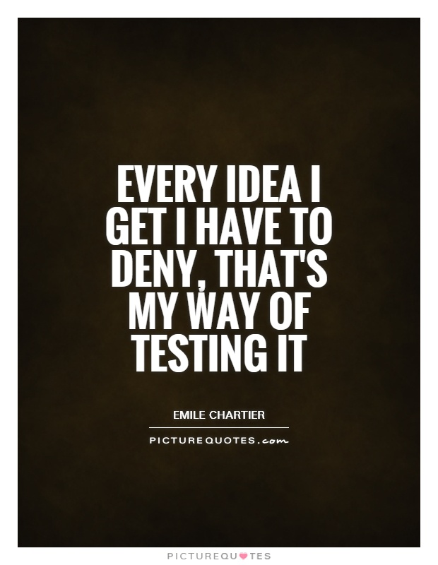 Every idea I get I have to deny, that's my way of testing it Picture Quote #1