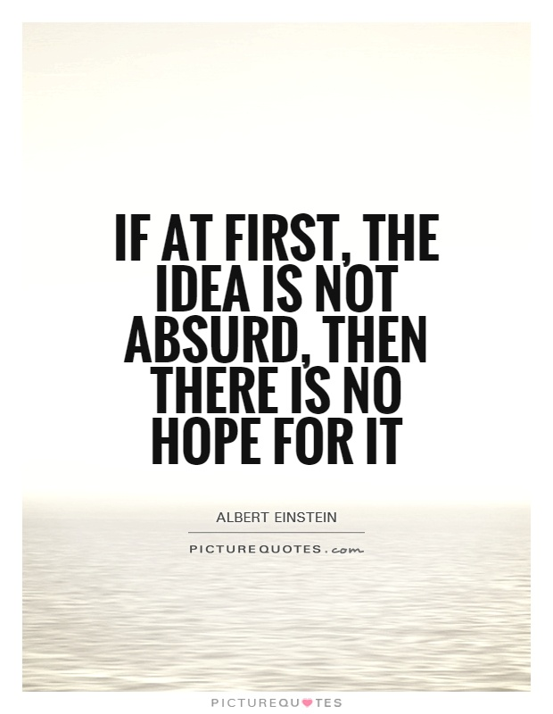 If at first, the idea is not absurd, then there is no hope for it Picture Quote #1