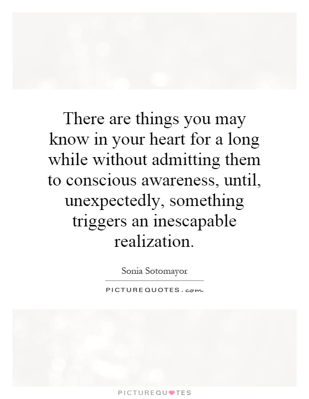 There are things you may know in your heart for a long while without admitting them to conscious awareness, until, unexpectedly, something triggers an inescapable realization Picture Quote #1