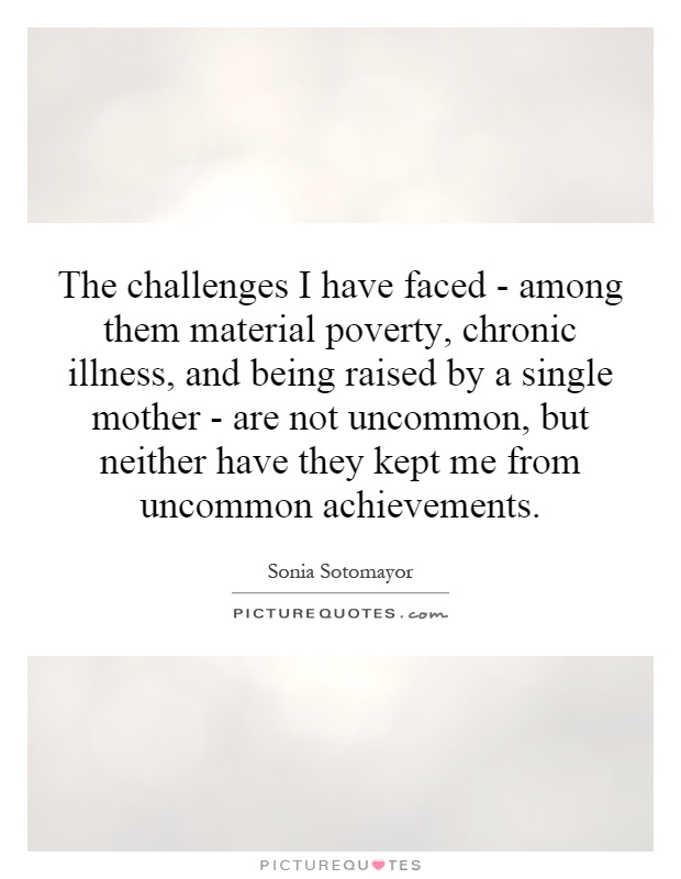 The challenges I have faced - among them material poverty, chronic illness, and being raised by a single mother - are not uncommon, but neither have they kept me from uncommon achievements Picture Quote #1
