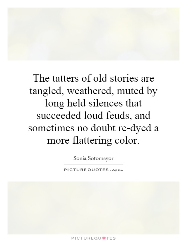 The tatters of old stories are tangled, weathered, muted by long held silences that succeeded loud feuds, and sometimes no doubt re-dyed a more flattering color Picture Quote #1