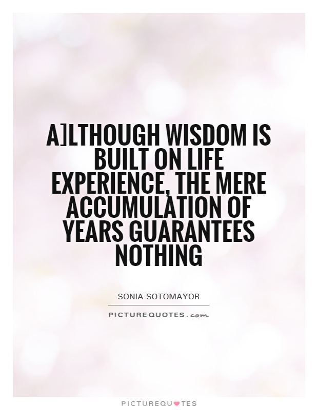 A]lthough wisdom is built on life experience, the mere accumulation of years guarantees nothing Picture Quote #1