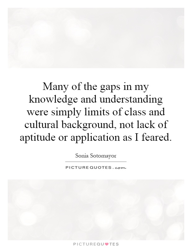 Many of the gaps in my knowledge and understanding were simply limits of class and cultural background, not lack of aptitude or application as I feared Picture Quote #1