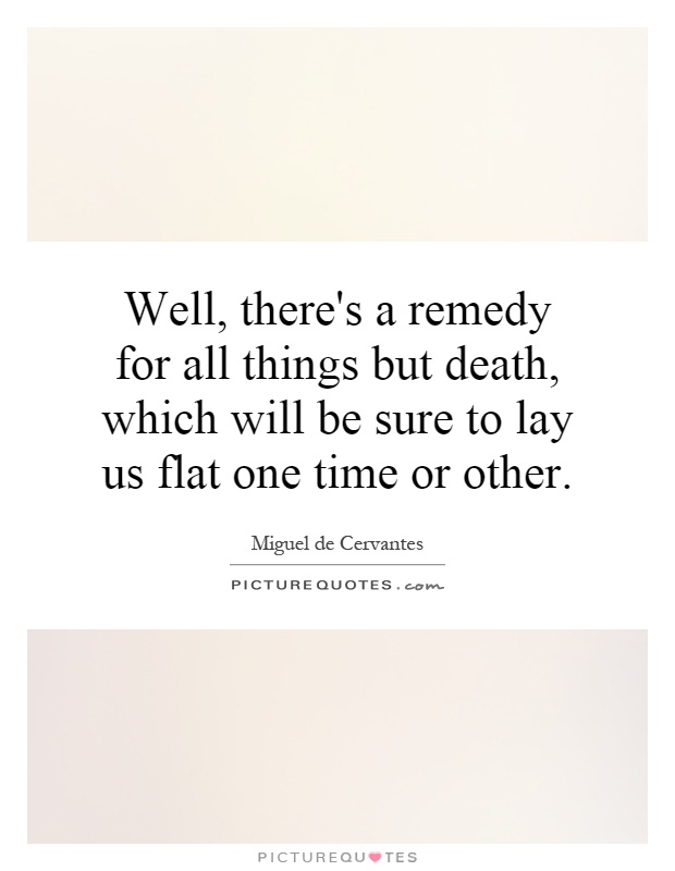 Well, there's a remedy for all things but death, which will be sure to lay us flat one time or other Picture Quote #1