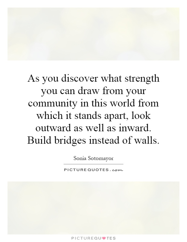 As you discover what strength you can draw from your community in this world from which it stands apart, look outward as well as inward. Build bridges instead of walls Picture Quote #1