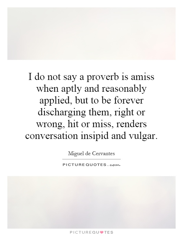 I do not say a proverb is amiss when aptly and reasonably applied, but to be forever discharging them, right or wrong, hit or miss, renders conversation insipid and vulgar Picture Quote #1