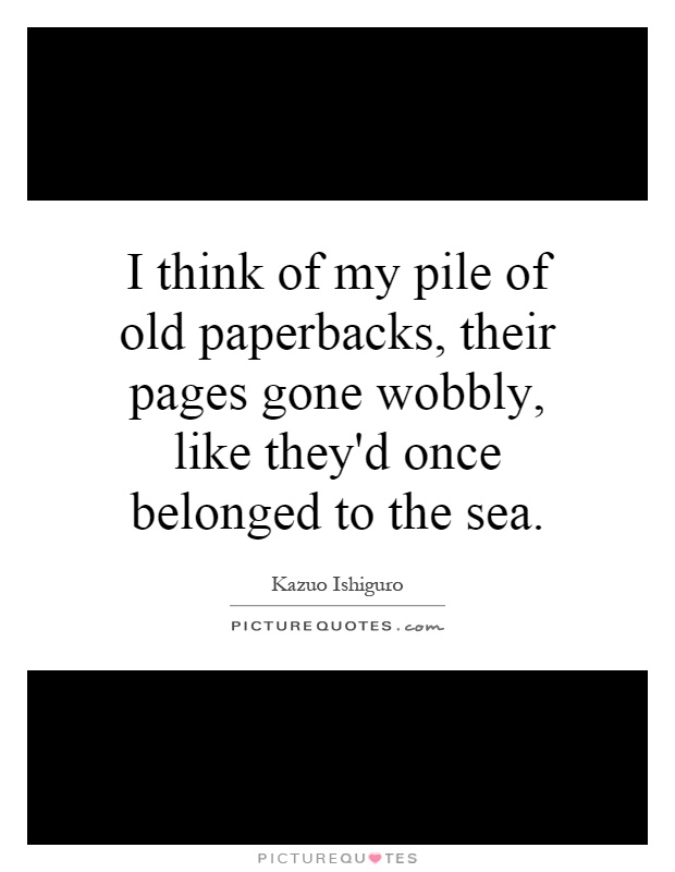I think of my pile of old paperbacks, their pages gone wobbly, like they'd once belonged to the sea Picture Quote #1