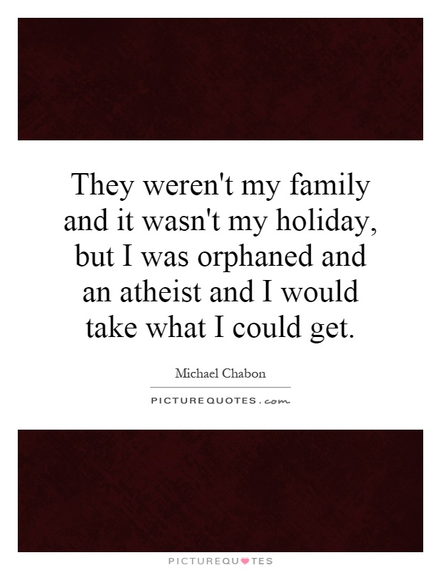 They weren't my family and it wasn't my holiday, but I was orphaned and an atheist and I would take what I could get Picture Quote #1