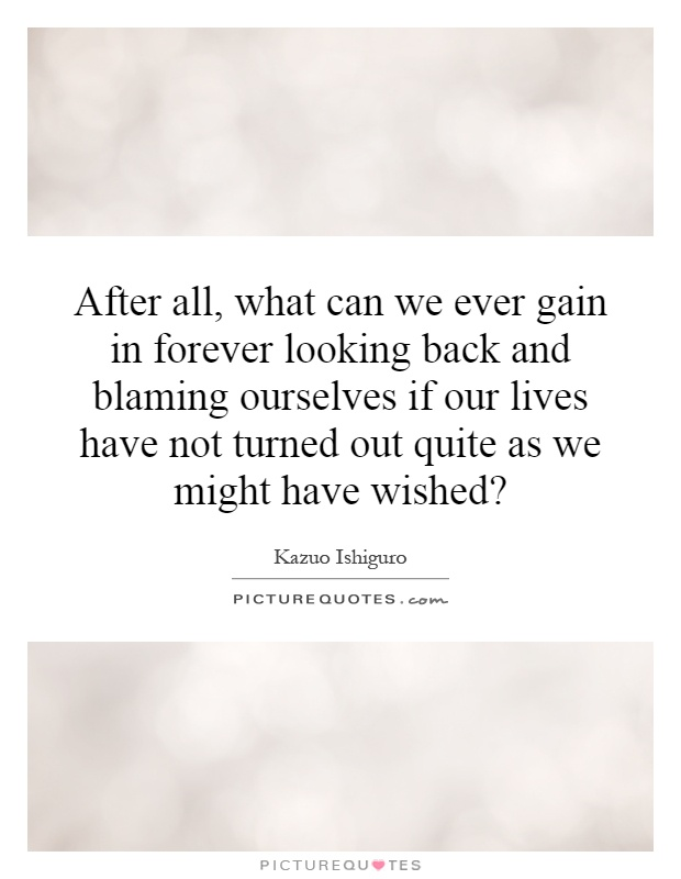 After all, what can we ever gain in forever looking back and blaming ourselves if our lives have not turned out quite as we might have wished? Picture Quote #1