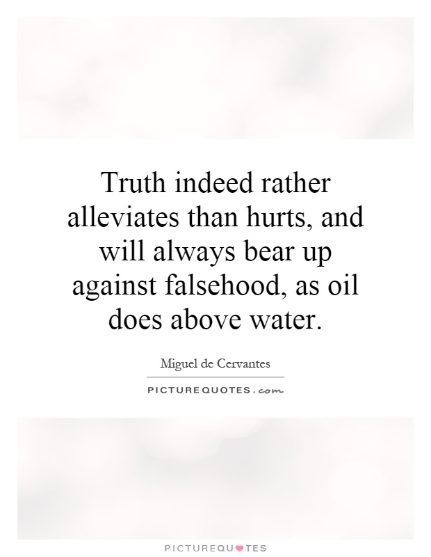 Truth indeed rather alleviates than hurts, and will always bear up against falsehood, as oil does above water Picture Quote #1
