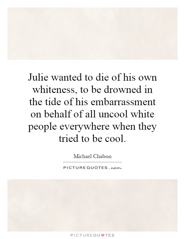 Julie wanted to die of his own whiteness, to be drowned in the tide of his embarrassment on behalf of all uncool white people everywhere when they tried to be cool Picture Quote #1