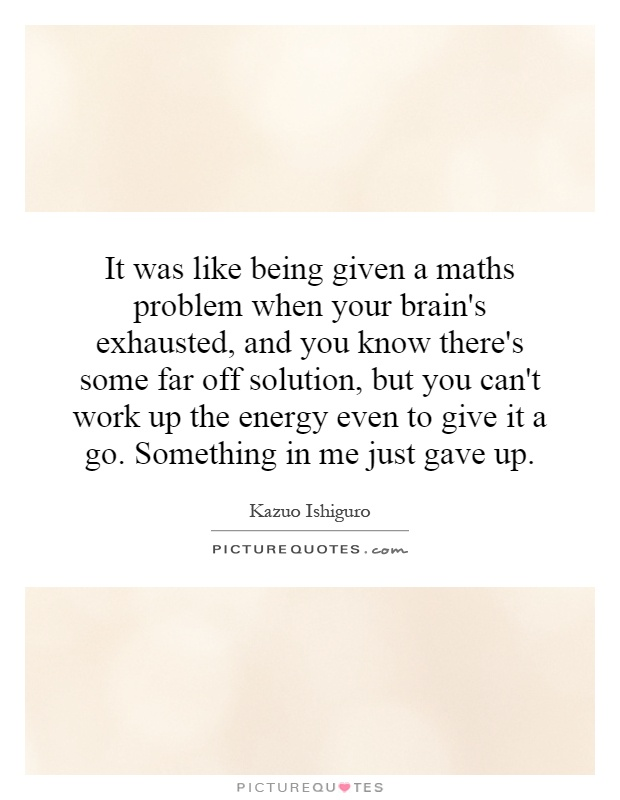 It was like being given a maths problem when your brain's exhausted, and you know there's some far off solution, but you can't work up the energy even to give it a go. Something in me just gave up Picture Quote #1