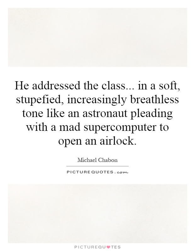 He addressed the class... in a soft, stupefied, increasingly breathless tone like an astronaut pleading with a mad supercomputer to open an airlock Picture Quote #1