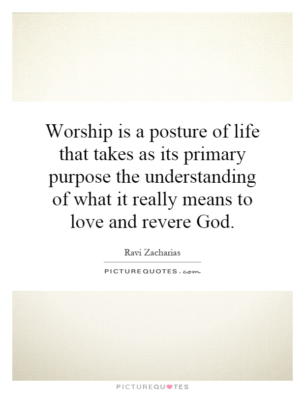 Worship is a posture of life that takes as its primary purpose the understanding of what it really means to love and revere God Picture Quote #1