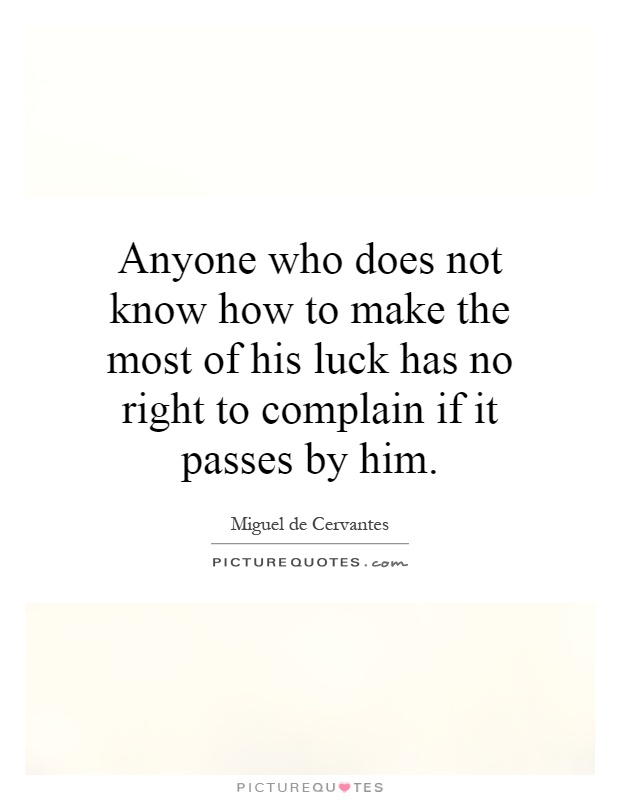 Anyone who does not know how to make the most of his luck has no right to complain if it passes by him Picture Quote #1
