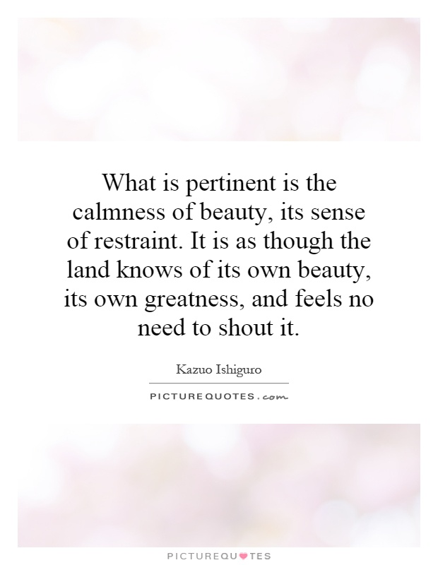 What is pertinent is the calmness of beauty, its sense of restraint. It is as though the land knows of its own beauty, its own greatness, and feels no need to shout it Picture Quote #1