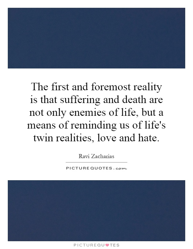 The first and foremost reality is that suffering and death are not only enemies of life, but a means of reminding us of life's twin realities, love and hate Picture Quote #1