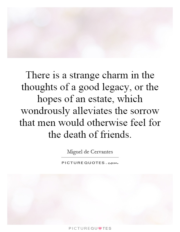 There is a strange charm in the thoughts of a good legacy, or the hopes of an estate, which wondrously alleviates the sorrow that men would otherwise feel for the death of friends Picture Quote #1